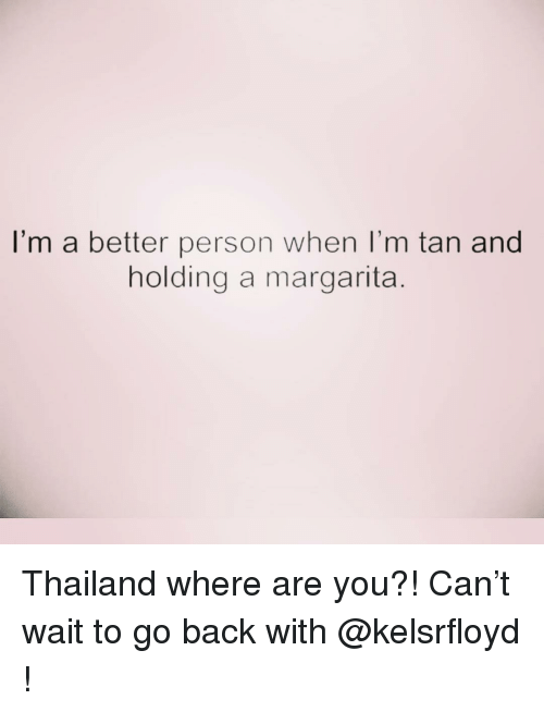 Thailand, Girl Memes, and Back: I'm a better person when I'm tan and  holding a margarita Thailand where are you?! Can't wait to go back with @kelsrfloyd !
