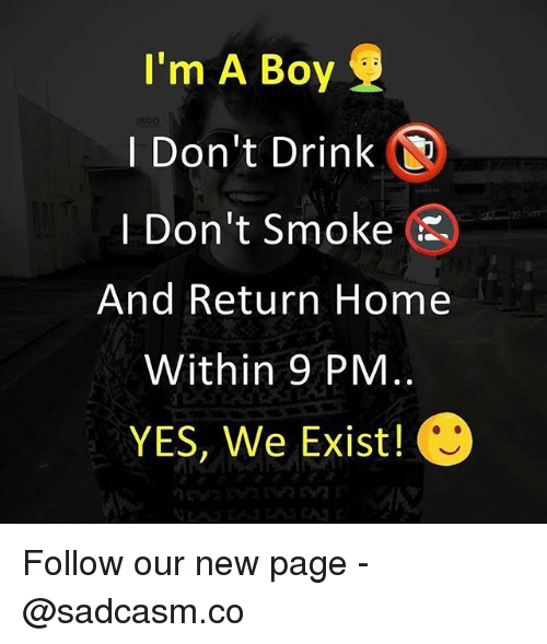 Memes, Home, and Boy: I'm A Boy  I Don't Drink  I Don't Smoke  And Return Home  Within 9 PM  YES, We Exist! Follow our new page - @sadcasm.co
