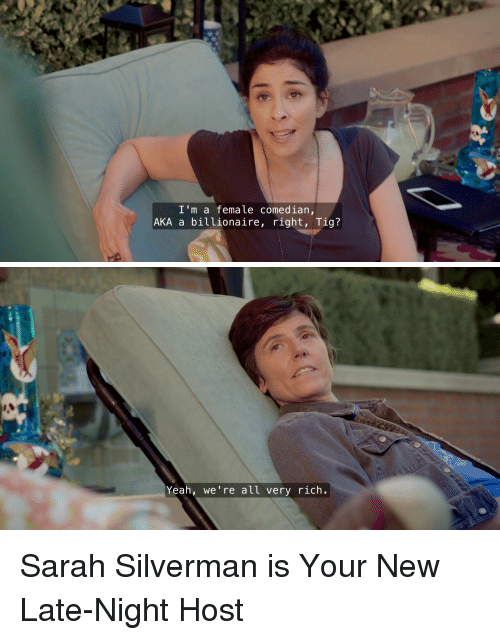 Hulu, Target, and Yeah: I'm a female comedian,  AKA a billionaire, right, Tig?   Yeah, we're all very rich. Sarah Silverman is Your New Late-Night Host