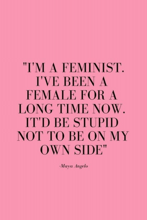 """Time, Been, and Maya: """"I'M A FEMINIST.  I'VE BEEN A  FEMALE FOR A  LONG TIME NOW  IT'D BE STUPID  NOT TO BE ON MY  OWN SIDE""""  -Maya Angelo"""