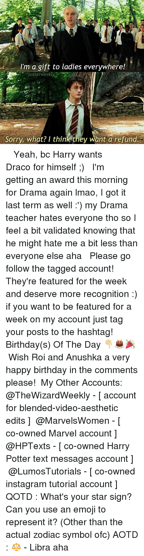 Birthday, Emoji, and Harry Potter: I'm a gift to ladies everywhere!  potterweekly  Sorry, what? I think they want a refund ✎✐✎ ↯ ⇢ Yeah, bc Harry wants Draco for himself ;) ↯ ⇢ I'm getting an award this morning for Drama again lmao, I got it last term as well :') my Drama teacher hates everyone tho so I feel a bit validated knowing that he might hate me a bit less than everyone else aha ↯ ⇢ Please go follow the tagged account! They're featured for the week and deserve more recognition :) if you want to be featured for a week on my account just tag your posts to the hashtag! ✎✐✎ Birthday(s) Of The Day 👇🏼🎂🎉 ⇢ Wish Roi and Anushka a very happy birthday in the comments please! ✎✐✎ My Other Accounts: ⇢ @TheWizardWeekly - [ account for blended-video-aesthetic edits ] ⇢ @MarvelsWomen - [ co-owned Marvel account ] ⇢ @HPTexts - [ co-owned Harry Potter text messages account ] ⇢ @LumosTutorials - [ co-owned instagram tutorial account ] ✎✐✎ QOTD : What's your star sign? Can you use an emoji to represent it? (Other than the actual zodiac symbol ofc) AOTD : ⚖️ - Libra aha