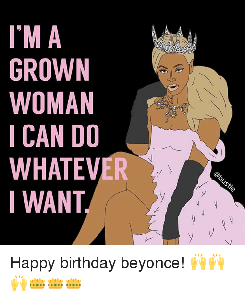Im A Grown Woman Ican Do Whatever Iwant Happy Birthday Beyonce