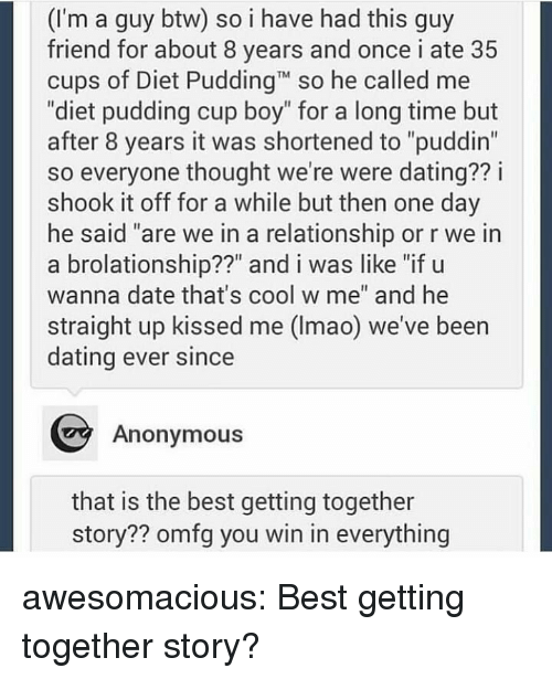 "Dating, Tumblr, and Anonymous: (I'm a guy btw) so i have had this guy  friend for about 8 years and once i ate 35  cups of Diet PuddingT so he called me  ""diet pudding cup boy"" for a long time but  after 8 years it was shortened to ""puddin""  so everyone thought we're were dating?? i  shook it off for a while but then one day  he said ""are we in a relationship or r we in  a brolationship??"" and i was like ""if u  wanna date that's cool w me"" and he  straight up kissed me (Imao) we've been  dating ever since  Anonymous  that is the best getting together  story?? omfg you win in everything awesomacious:  Best getting together story?"