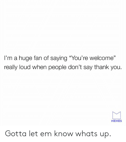 "Dank, Memes, and Thank You: I'm a huge fan of saying ""You're welcome'""  really loud when people don't say thank you.  31  MEMES Gotta let em know whats up."