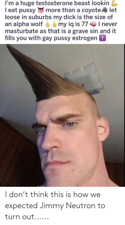 Reddit, Coyote, and Wolf: I'm a huge testosterone beast lookin L  I eat pussy U more than a coyote let  loose in suburbs my dick is the size of  an alpha wolf my iq is 77 I never  masturbate as that is a grave sin and it  fills you with gay pussy estrogen + I don't think this is how we expected Jimmy Neutron to turn out......