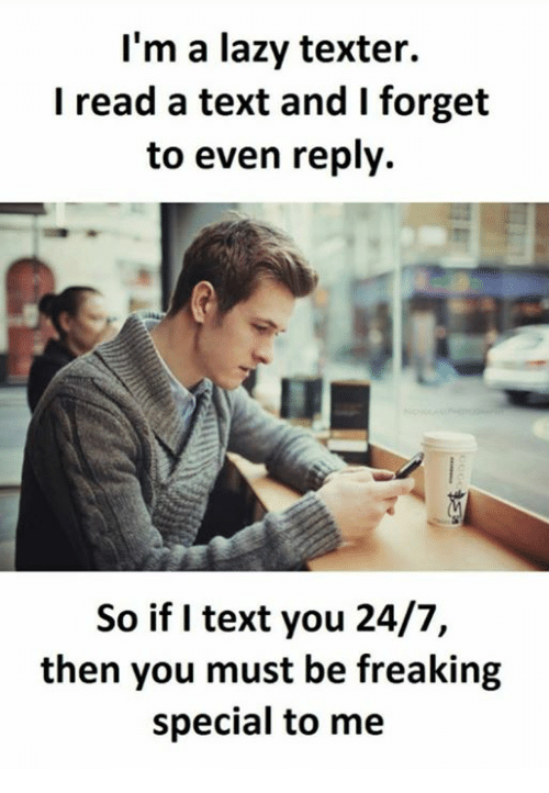 Lazy, Text, and Ims: I'm a lazy texter.  I read a text and I forget  to even reply.  So if I text you 24/7,  then you must be freaking  special to me