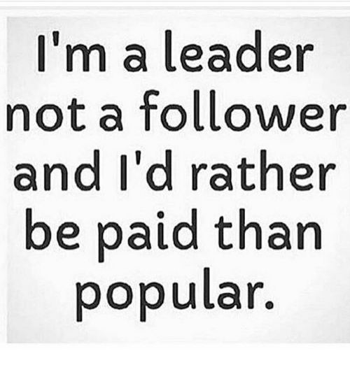 I M A Leader Not A Follower And I D Rather Be Paid Than Oopular
