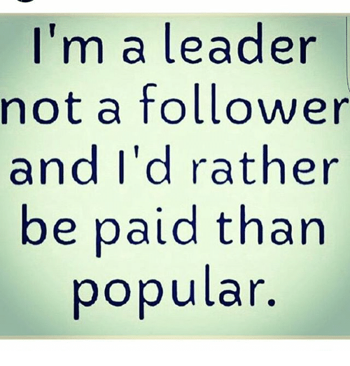 I M A Leader Not A Follower And I D Rather Be Paid Than Popular