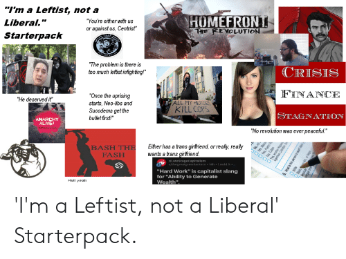 """Alive, Finance, and Starter Packs: """"I'm a Leftist, not a  HOMEFRONT  """"You're either with us  Liberal.""""  or against us, Centist""""  THE REVOLUTION  Starterpack  TRA  """"The problem is tere is  too much lefist infighting!""""  CRISIS  FINANCE  """"Once the uprising  """"He deserved it""""  ALL MY HEROES  starts, Neo-libs and  Succdems get the  bullet first!""""  KILL COPS  STAGNATION  ANARCHY  ALIVE  """"No revolution was ever peaceful""""  Either has a trans girfriend, or really, really  wants a trans girlfriend.  BASH THE  FASH  r/LateStageCapitalism  u/thegreatgreenlantern 14h i.redd.it  """"Hard Work"""" is capitalist slang  for """"Ability to Generate  Wealth"""".  Hell yeah  Yes  Pueto A  Yes Cuban  that  ean Ca  6, What is Ihis person's race  Biack  al tribe 'I'm a Leftist, not a Liberal' Starterpack."""