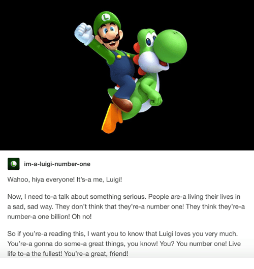 Life, Live, and Sad: im-a-luigi-number-one  Wahoo, hiya everyone! It's-a me, Luigi!  Now, I need to-a talk about something serious. People are-a living their lives in  a sad, sad way. They don't think that they're-a number one! They think they're-a  number-a one billion! Oh no!  So if you're-a reading this, I want you to know that Luigi loves you very much  You're-a gonna do some-a great things, you know! You? You number one! Live  life to-a the fullest! You're-a great, friend!