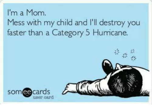 Memes, Hurricane, and Mom: I'm a Mom  Mess with my child and I'll destroy you  faster than a Category 5 Hurricane.  somee cards  user card