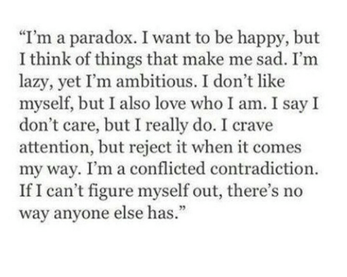 """Lazy, Love, and Happy: """"I'm a paradox. I want to be happy, but  I think of things that make me sad. I'm  lazy, yet I'm ambitious. I don't like  myself, but I also love who I am. I say I  don't care, but I really do. I crave  attention, but reject it when it comes  my way. I'm a conflicted contradiction.  If I can't figure myself out, there's no  way anyone else has.  93"""