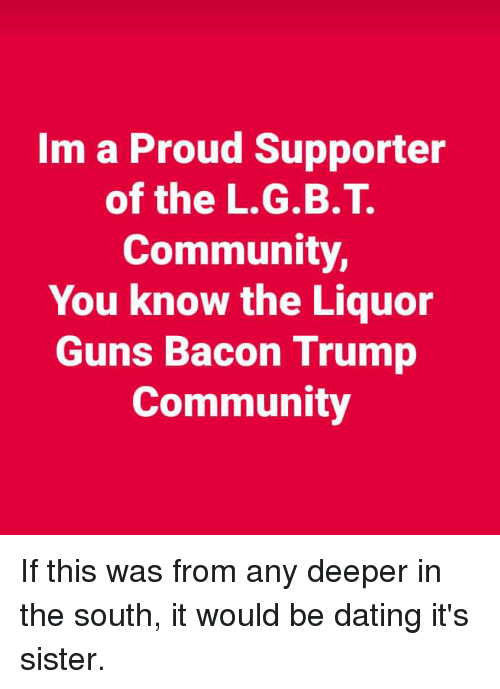 Community, Dating, and Guns: Im a Proud Supporter  of the L.G.B.T.  Community,  You know the Liquor  Guns Bacon Trump  Community