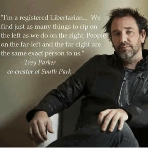 """Memes, South Park, and Libertarianism: """"I'm a registered Libertarian... We  find just as many things to rip on  the left as we do on the right. Peopl  on the far-left and the far-right are  the same exact person to us.  Trey Parker  co-creator of South Park"""