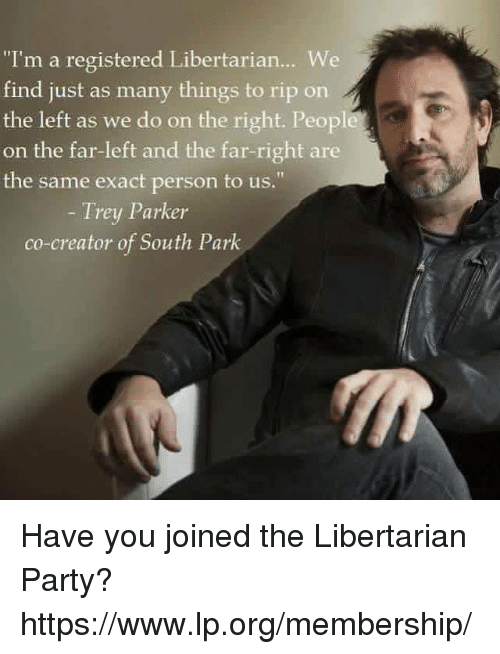 """Memes, Party, and South Park: """"I'm a registered Libertarian... We  find just as many things to rip on  the left as we do on the right. Peopl  on the far-left and the far-right are  the same exact person to us.""""  Trey Parker  co-creator of South Park Have you joined the Libertarian Party? https://www.lp.org/membership/"""