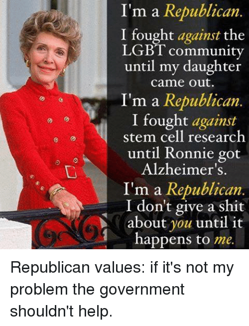 Community, Lgbt, and Memes: I'm a Republican.  I fought against the  LGBT community  until my daughter  came out.  I'm a Republican  I fought against  stem cell research  until Ronnie got  Alzheimer's.  I'm a Republican  I don't give a shit  about you until it  happens to  me. Republican values: if it's not my problem the government shouldn't help.