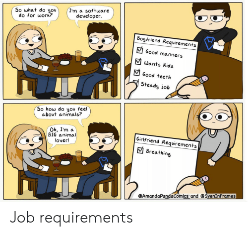 Animals, Work, and Animal: I'm a software  developer  So what do you  do for work?  Boyfriend Requirements  Good manners  Wants Kids  Good teeth  Steady job  So how do you feel  about animals?  Oh, I'm a  BIG animal  lover!  Girlfriend Requirements  Breathing  @AmandaPandaComics and @SvenInFrames Job requirements