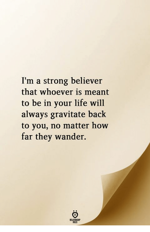 Life, Strong, and Back: I'm a strong believer  that whoever is meant  to be in your life will  always gravitate back  to you, no matter how  far they wander.  RELATIONGHIP