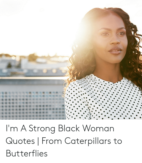 I\'m a Strong Black Woman Quotes | From Caterpillars to ...