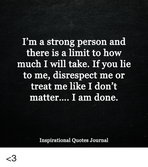 Im A Strong Person And There Is A Limit To How Much I Will Take If