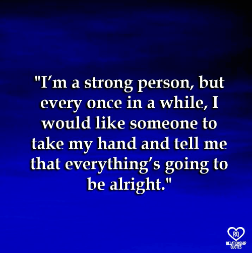 """Memes, Strong, and Alright: """"I'm a strong person, but  every once in a while, I  would like someone to  take my hand and tell me  that everything's going t  be alright.  RO"""