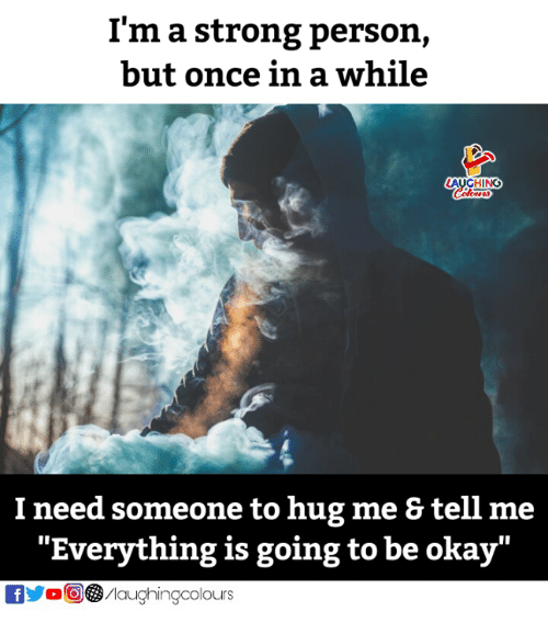 """Okay, Strong, and Indianpeoplefacebook: I'm a strong person,  but once in a while  AUGHING  I need someone to hug me & tell me  """"Everything is going to be okay""""  fMaughingcolours"""