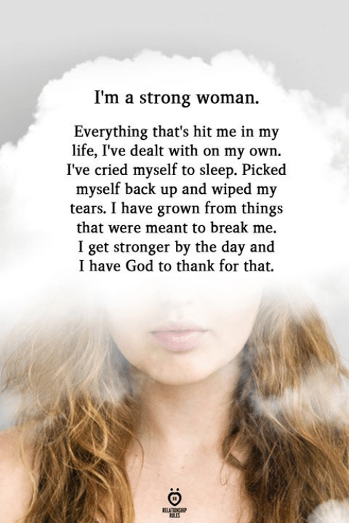 God, Life, and Break: I'm a strong woman  Everything that's hit me in my  life, I've dealt with on my own.  I've cried myself to sleep. Picked  myself back up and wiped my  tears. I have grown from things  that were meant to break me.  I get stronger by the day and  I have God to thank for that,  ELATIONSH