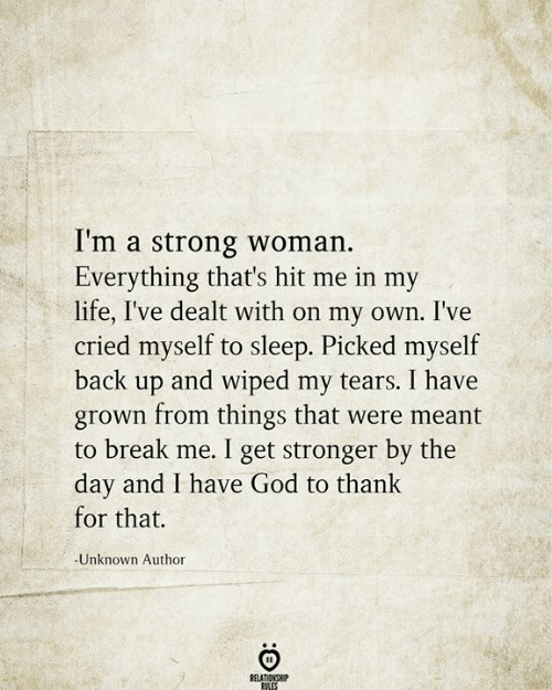 God, Life, and Break: I'm a strong woman.  Everything that's hit me in my  life, I've dealt with on my own. I've  cried myself to sleep. Picked myself  back up and wiped my tears. I have  grown from things that were meant  to break me. I get stronger by the  day and I have God to thank  for that.  -Unknown Author  RELATIONSHIP  RILES