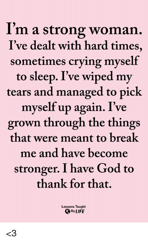 Crying, God, and Life: I'm a strong woman.  I've dealt with hard times,  sometimes crying myself  to sleep. I've wiped my  tears and managed to pick  myself up again. I've  grown through the things  that were meant to breal  me and have become  stronger. I have God to  thank for that.  Lessons Taught  By LIFE <3
