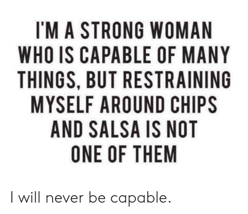 Dank, Strong, and Never: I'M A STRONG WOMAN  WHO IS CAPABLE OF MANY  THINGS, BUT RESTRAINING  MYSELF AROUND CHIPS  AND SALSA IS NOT  ONE OF THEM I will never be capable.