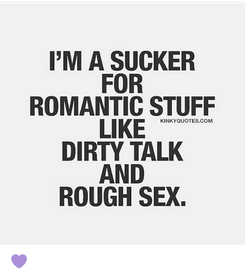 I\'M a SUCKER FOR ROMANTIC STUFF LIKE KINKY QUOTES COM DIRTY ...