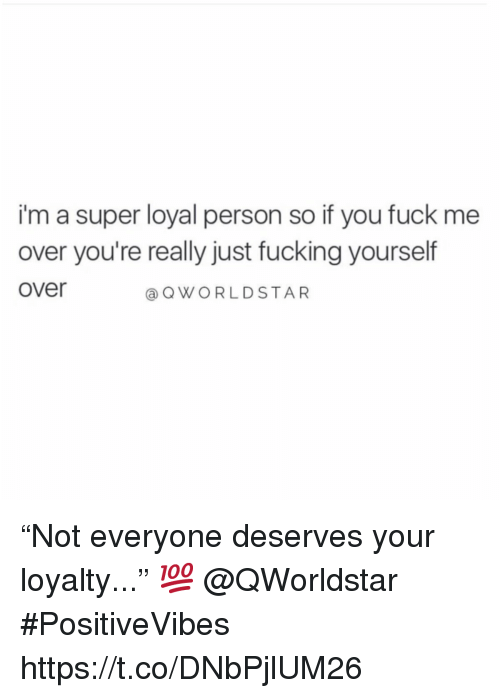 """Fucking, Fuck, and Super: i'm a super loyal person so if you fuck me  over you're really just fucking yourself  over  OWORLDSTAR """"Not everyone deserves your loyalty..."""" 💯 @QWorldstar #PositiveVibes https://t.co/DNbPjlUM26"""