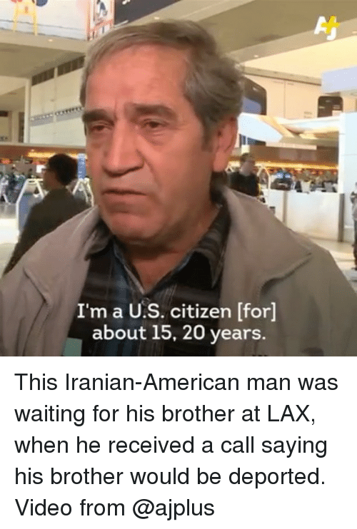 Memes, Iranian, and 🤖: I'm a U.S. citizen [for]  about 15, 20 years. This Iranian-American man was waiting for his brother at LAX, when he received a call saying his brother would be deported. Video from @ajplus