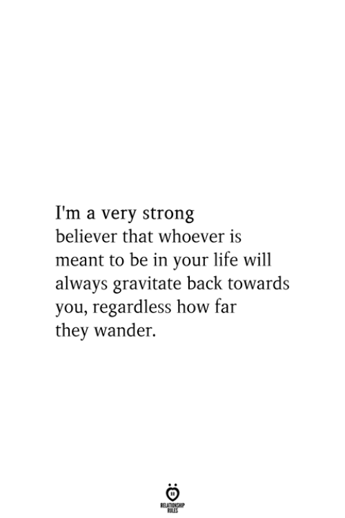 Life, Strong, and Back: I'm a very strong  believer that whoever is  meant to be in your life will  always gravitate back towards  you, regardless how far  they wander.  RELATIONSHIP  ES