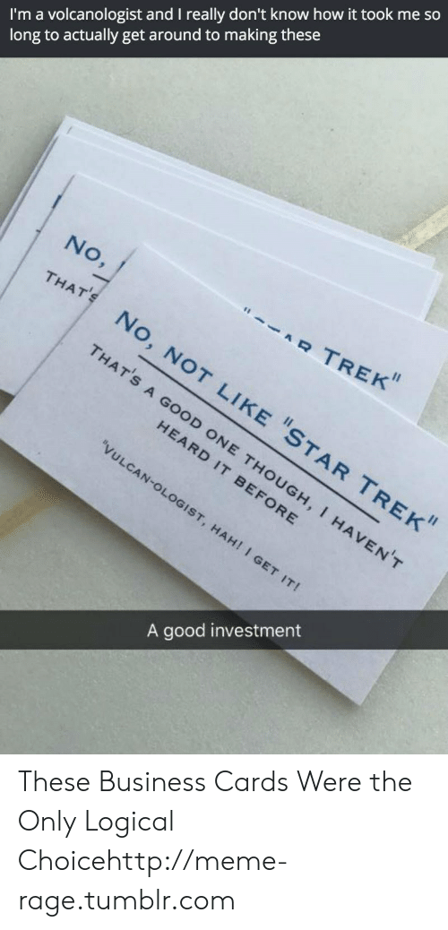 """Meme, Star Trek, and Tumblr: I'm a volcanologist and I really don't know how it took me so  long to actually get around to making these  No,  """"RTREK""""  THAT  No  THAT'S  No  STAR TREK  A GOOD  D ONE THO  HEARD I  BEFORE HAVENT  ULCA  . HAHI I G  A good investment These Business Cards Were the Only Logical Choicehttp://meme-rage.tumblr.com"""