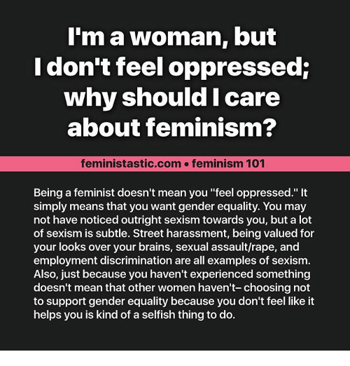 """Brains, Memes, and Streets: I'm a woman, but  I don't feel oppressed:  why should I care  about feminism?  feministastic.com feminism 101  Being a feminist doesn't mean you """"feel oppressed.""""  simply means that you want gender equality. You may  not have noticed outright sexism towards you, but a lot  of sexism is subtle. Street harassment, being valued for  your looks over your brains, sexual assault/rape, and  employment discrimination are all examples of sexism.  Also, just because you haven't experienced something  doesn't mean that other women haven't- choosing not  to support gender equality because you don't feel like it  helps you is kind of a selfish thing to do."""