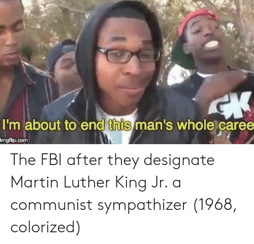 Fbi, Martin, and Martin Luther King Jr.: I'm about to end this man's whole caree  ngilp.com The FBI after they designate Martin Luther King Jr. a communist sympathizer (1968, colorized)