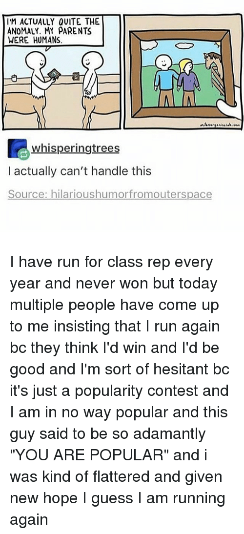 "Memes, Parents, and Run: IM ACTUALLY QUITE THE  ANOMALY. MY PARENTS  WERE HUMANS  whisperingtrees  I actually can't handle this  Source: hilarioushumor fromouterspace I have run for class rep every year and never won but today multiple people have come up to me insisting that I run again bc they think I'd win and I'd be good and I'm sort of hesitant bc it's just a popularity contest and I am in no way popular and this guy said to be so adamantly ""YOU ARE POPULAR"" and i was kind of flattered and given new hope I guess I am running again"