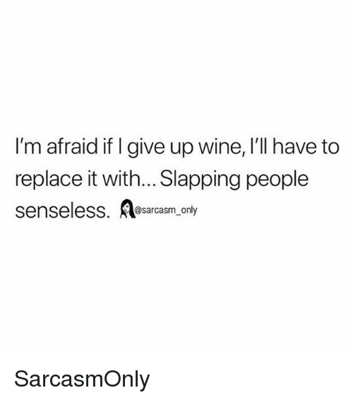 Funny, Memes, and Wine: I'm afraid if I give up wine, I'll have to  replace it with... Slapping people  senseless. osarcasm, only SarcasmOnly