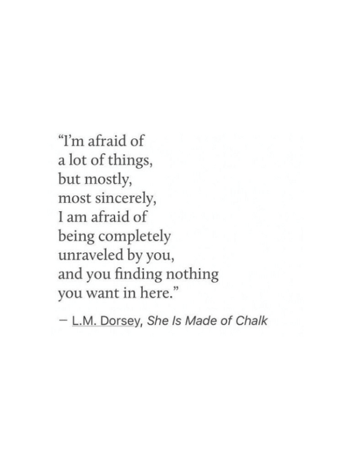 """Sincerely, She, and Chalk: """"I'm afraid of  a lot of things,  but mostly,  most sincerely,  I am afraid of  being completely  unraveled by you,  and you finding nothing  you want in here.""""  L.M. Dorsey, She Is Made of Chalk"""