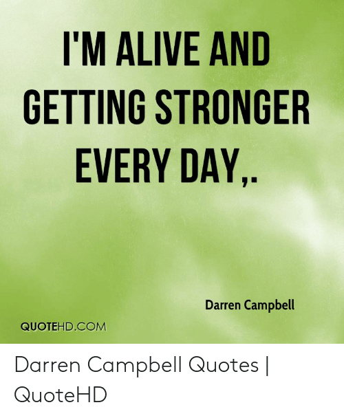 Alive, Quotes, and Com: I'M ALIVE AND  GETTING STRONGER  EVERY DAY.  Darren Campbell  QUOTEHD.COM Darren Campbell Quotes | QuoteHD
