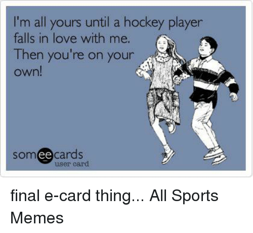 Im All Yours Until A Hockey Player Falls In Love With Me Then You
