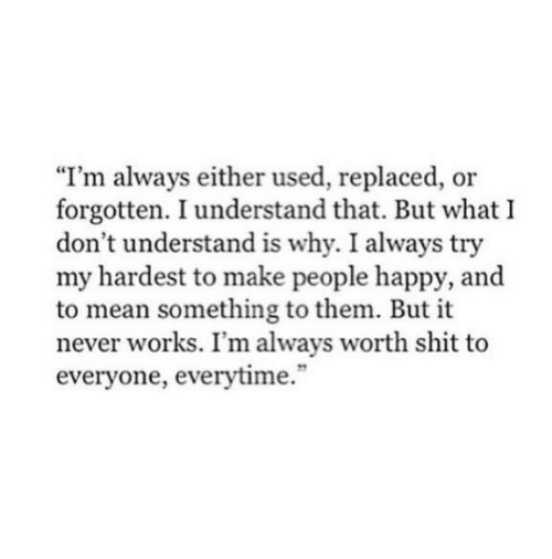 "Shit, Happy, and Mean: ""I'm always either used, replaced, or  forgotten. I understand that. But what I  don't understand is why. I always try  my hardest to make people happy, and  to mean something to them. But it  never works. I'm always worth shit to  everyone, everytime."""
