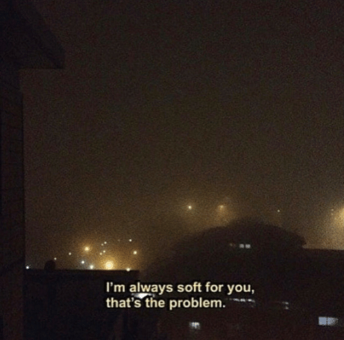 You, For, and Problem: I'm always soft for you,  that's the problem.