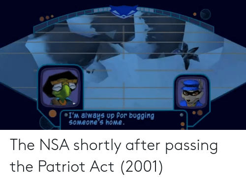 Home, Nsa, and Act: I'm always up Por bugging  SoMeone's home The NSA shortly after passing the Patriot Act (2001)