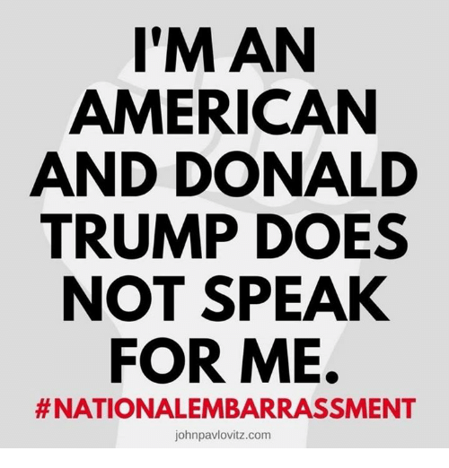 Donald Trump, American, and Trump: I'M AN  AMERICAN  AND DONALD  TRUMP DOES  NOT SPEAK  FOR ME.  # NATIONALEMBARRASSMENT  johnpavlovitz.com