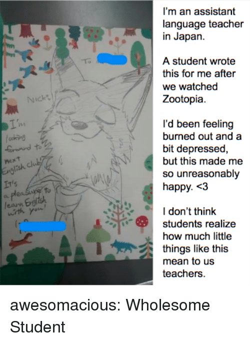 Teacher, Tumblr, and Blog: I'm an assistant  language teacher  in Japan.  A student wrote  this for me after  we watched  Zootopia.  Nick  I'd been feeling  burned out and a  bit depressed,  but this made me  so unreasonably  happy. <3  It's  to  I don't think  students realize  how much little  things like this  teachers awesomacious:  Wholesome Student
