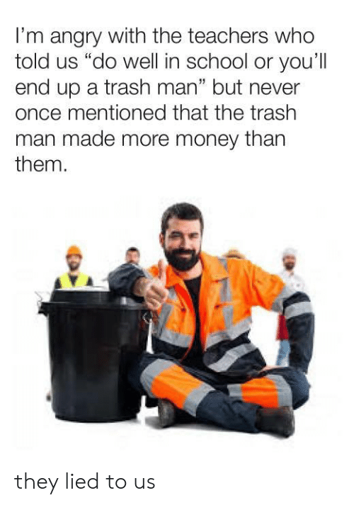 """Money, School, and Trash: I'm angry with the teachers who  told us """"do well in school or you'll  end up a trash man"""" but never  once mentioned that the trash  man made more money than  them.  1 they lied to us"""