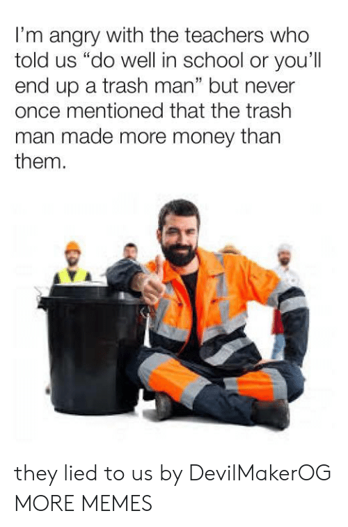 """Dank, Memes, and Money: I'm angry with the teachers who  told us """"do well in school or you'll  end up a trash man"""" but never  once mentioned that the trash  man made more money than  them.  1 they lied to us by DevilMakerOG MORE MEMES"""