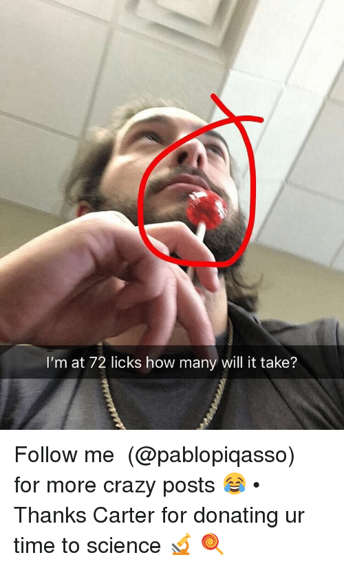 Crazy, Memes, and Science: I'm at 72 licks how many will it take? Follow me ➞ (@pablopiqasso) for more crazy posts 😂 • Thanks Carter for donating ur time to science 🔬 🍭